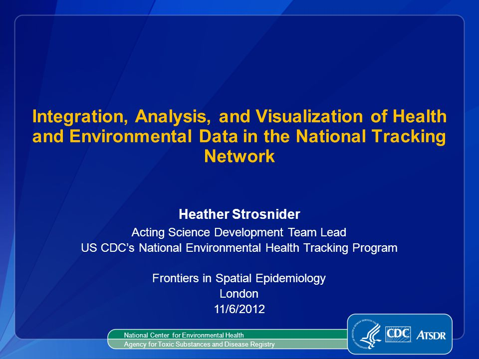 Integration, Analysis, and Visualization of Health and Environmental Data in the National Tracking Network Heather Strosnider Acting Science Developme