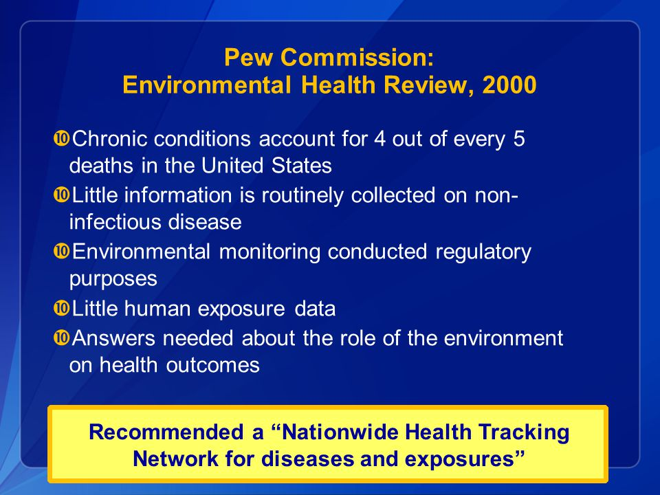 Pew Commission: Environmental Health Review, 2000  Chronic conditions account for 4 out of every 5 deaths in the United States  Little information i