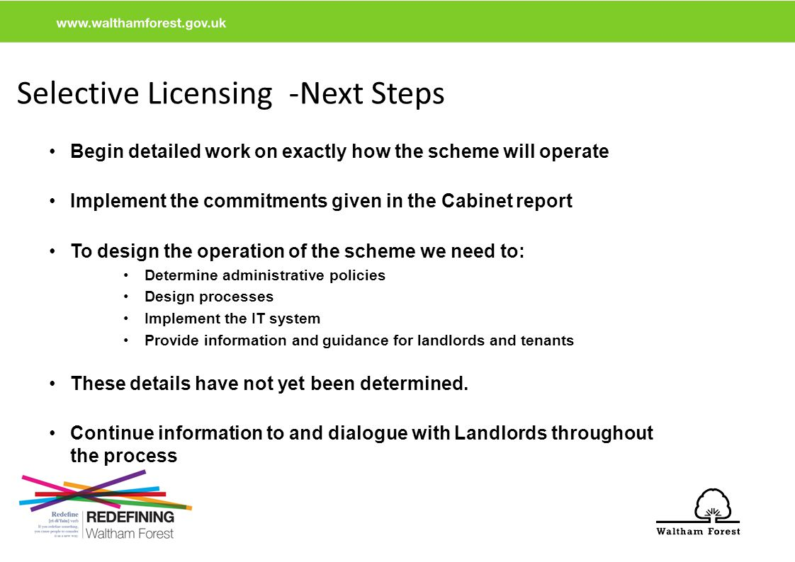 Selective Licensing -Next Steps Begin detailed work on exactly how the scheme will operate Implement the commitments given in the Cabinet report To design the operation of the scheme we need to: Determine administrative policies Design processes Implement the IT system Provide information and guidance for landlords and tenants These details have not yet been determined.