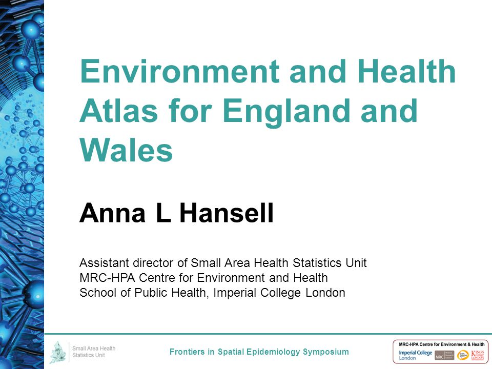 Environment and Health Atlas for England and Wales Frontiers in Spatial Epidemiology Symposium Anna L Hansell Assistant director of Small Area Health Statistics Unit MRC-HPA Centre for Environment and Health School of Public Health, Imperial College London