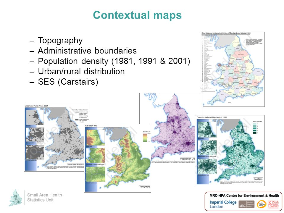 Contextual maps –Topography –Administrative boundaries –Population density (1981, 1991 & 2001) –Urban/rural distribution –SES (Carstairs)