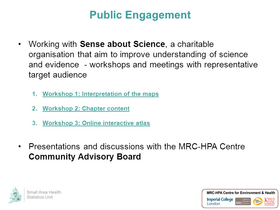 Public Engagement Working with Sense about Science, a charitable organisation that aim to improve understanding of science and evidence - workshops and meetings with representative target audience 1.Workshop 1: Interpretation of the maps 2.Workshop 2: Chapter content 3.Workshop 3: Online interactive atlas Presentations and discussions with the MRC-HPA Centre Community Advisory Board