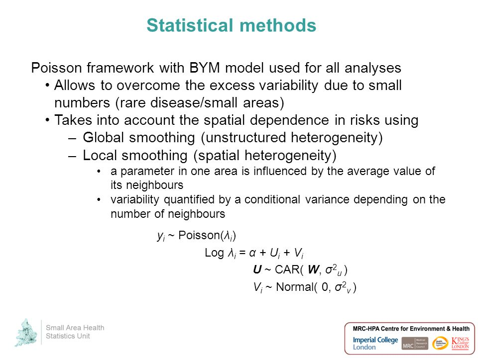 Statistical methods Poisson framework with BYM model used for all analyses Allows to overcome the excess variability due to small numbers (rare disease/small areas) Takes into account the spatial dependence in risks using –Global smoothing (unstructured heterogeneity) –Local smoothing (spatial heterogeneity) a parameter in one area is influenced by the average value of its neighbours variability quantified by a conditional variance depending on the number of neighbours y i ~ Poisson(λ i ) Log λ i = α + U i + V i U ~ CAR( W, σ 2 u ) V i ~ Normal( 0, σ 2 v )