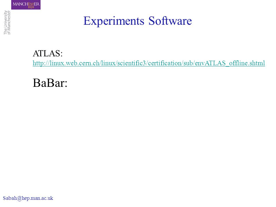 Experiments Software ATLAS: http://linux.web.cern.ch/linux/scientific3/certification/sub/envATLAS_offline.shtml BaBar: Sabah@hep.man.ac.uk