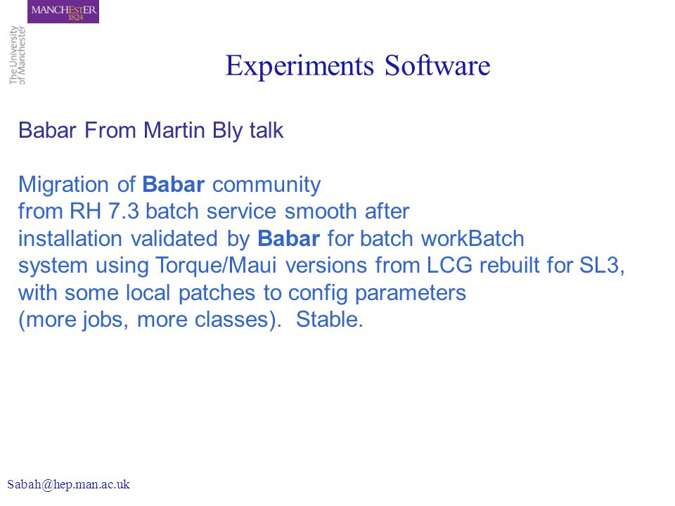Experiments Software Babar From Martin Bly talk Migration of Babar community from RH 7.3 batch service smooth after installation validated by Babar for batch workBatch system using Torque/Maui versions from LCG rebuilt for SL3, with some local patches to config parameters (more jobs, more classes).