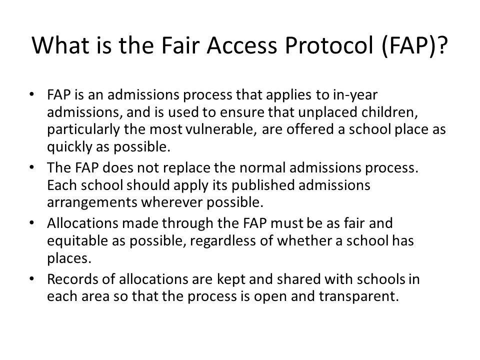 What is the Fair Access Protocol (FAP)? FAP is an admissions process that applies to in-year admissions, and is used to ensure that unplaced children,