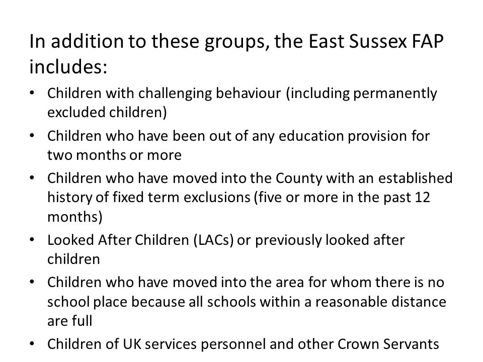 In addition to these groups, the East Sussex FAP includes: Children with challenging behaviour (including permanently excluded children) Children who
