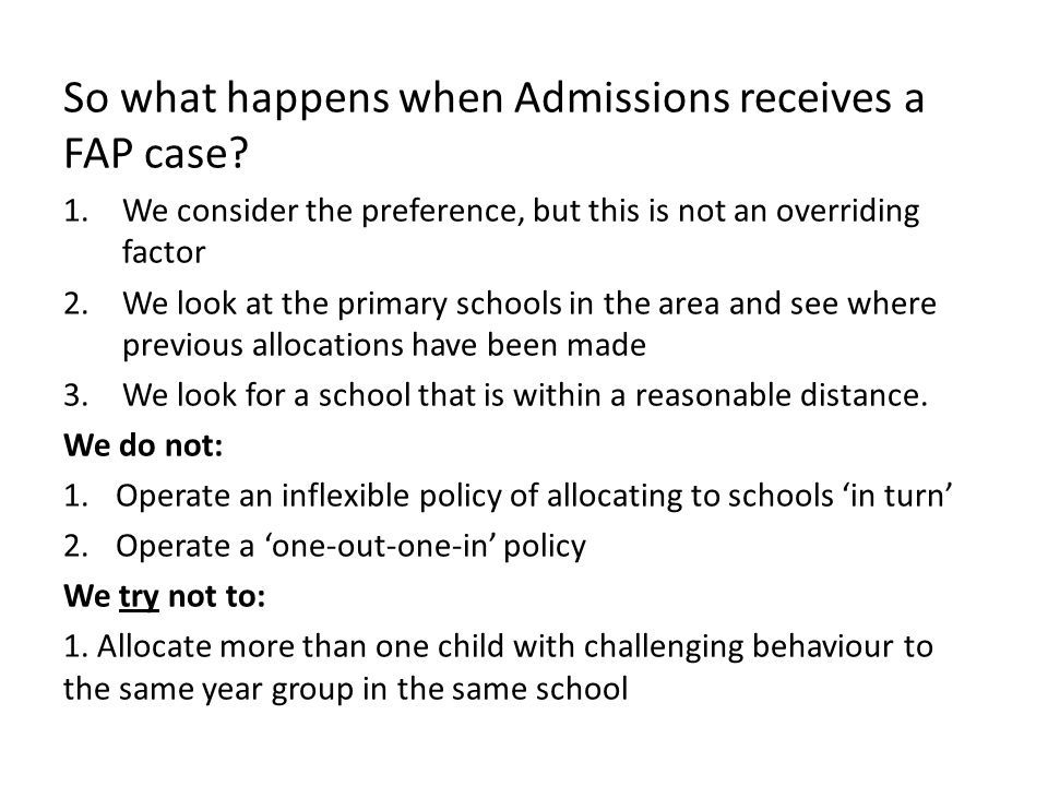 So what happens when Admissions receives a FAP case? 1.We consider the preference, but this is not an overriding factor 2.We look at the primary schoo