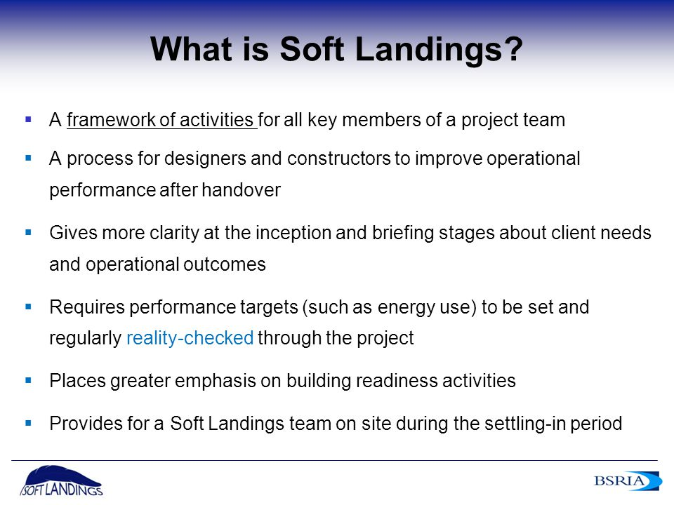9 What is Soft Landings?  A framework of activities for all key members of a project team  A process for designers and constructors to improve opera