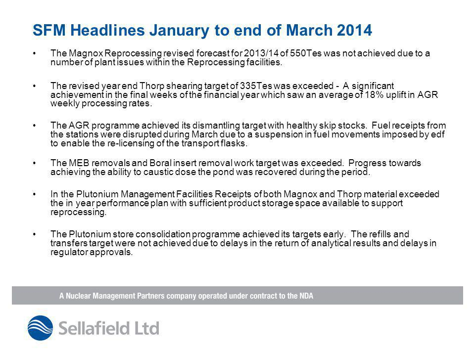 SFM Headlines January to end of March 2014 The Magnox Reprocessing revised forecast for 2013/14 of 550Tes was not achieved due to a number of plant issues within the Reprocessing facilities.