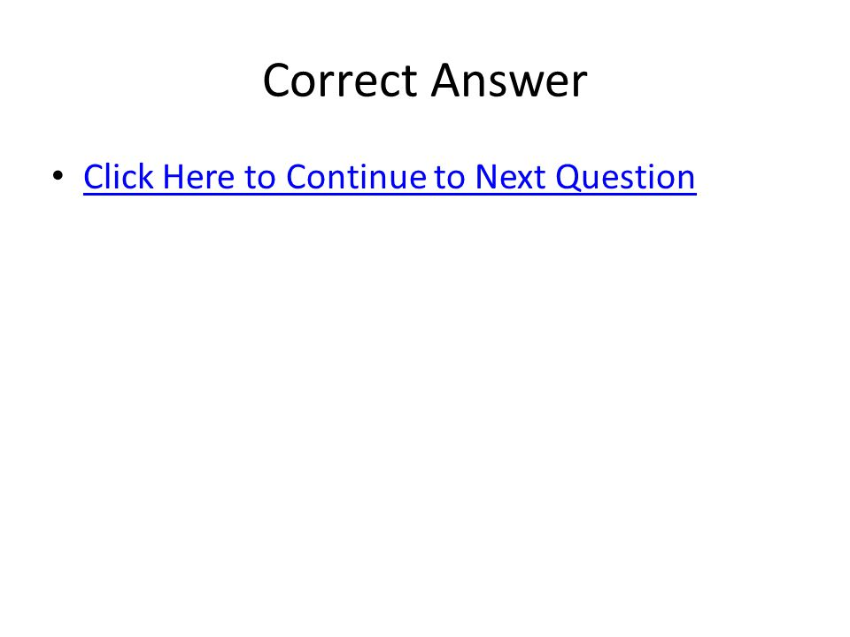 Correct Answer Click Here to Continue to Next Question