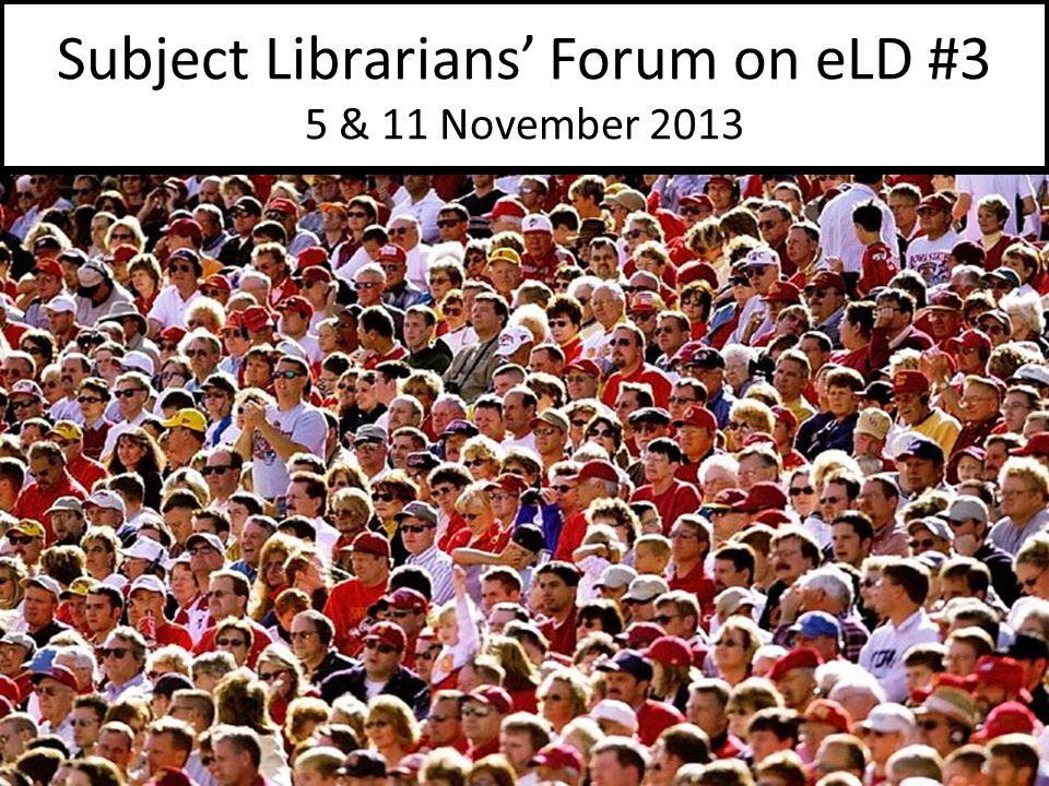 Subject Librarians' Forum on eLD #3 5 & 11 November 2013