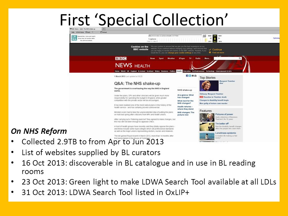 First 'Special Collection' On NHS Reform Collected 2.9TB to from Apr to Jun 2013 List of websites supplied by BL curators 16 Oct 2013: discoverable in BL catalogue and in use in BL reading rooms 23 Oct 2013: Green light to make LDWA Search Tool available at all LDLs 31 Oct 2013: LDWA Search Tool listed in OxLIP+