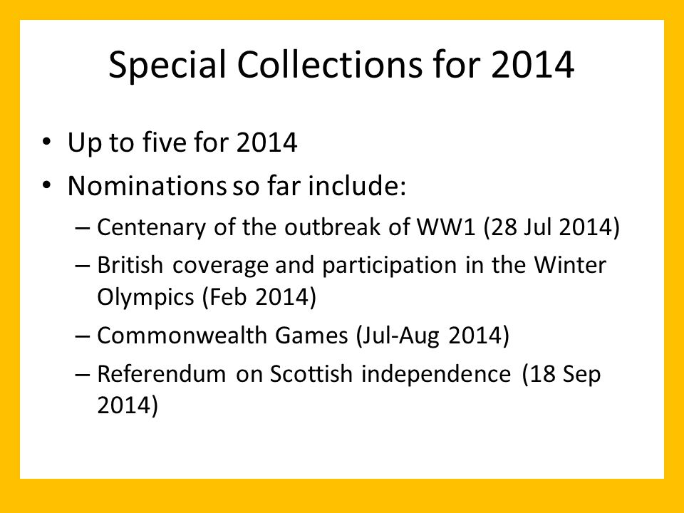 Special Collections for 2014 Up to five for 2014 Nominations so far include: – Centenary of the outbreak of WW1 (28 Jul 2014) – British coverage and participation in the Winter Olympics (Feb 2014) – Commonwealth Games (Jul-Aug 2014) – Referendum on Scottish independence (18 Sep 2014)