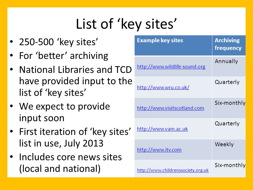 List of 'key sites' 250-500 'key sites' For 'better' archiving National Libraries and TCD have provided input to the list of 'key sites' We expect to provide input soon First iteration of 'key sites' list in use, July 2013 Includes core news sites (local and national) Example key sitesArchiving frequency http://www.wildlife-sound.org Annually http://www.wru.co.uk/ Quarterly http://www.visitscotland.com Six-monthly http://www.vam.ac.uk Quarterly http://www.itv.com Weekly http://www.childrenssociety.org.uk Six-monthly