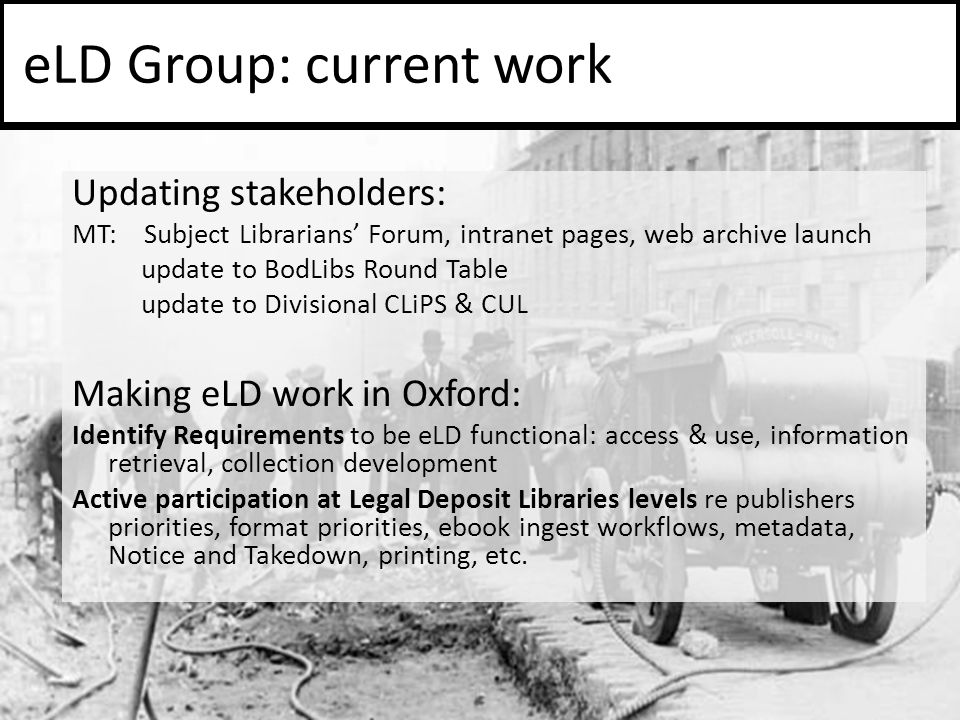 Updating stakeholders: MT: Subject Librarians' Forum, intranet pages, web archive launch update to BodLibs Round Table update to Divisional CLiPS & CUL Making eLD work in Oxford: Identify Requirements to be eLD functional: access & use, information retrieval, collection development Active participation at Legal Deposit Libraries levels re publishers priorities, format priorities, ebook ingest workflows, metadata, Notice and Takedown, printing, etc.