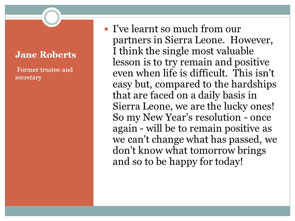 Jane Roberts Former trustee and secretary I ve learnt so much from our partners in Sierra Leone.