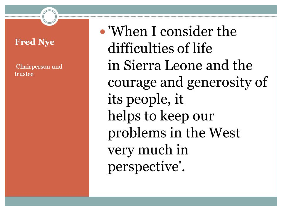Fred Nye Chairperson and trustee When I consider the difficulties of life in Sierra Leone and the courage and generosity of its people, it helps to keep our problems in the West very much in perspective .