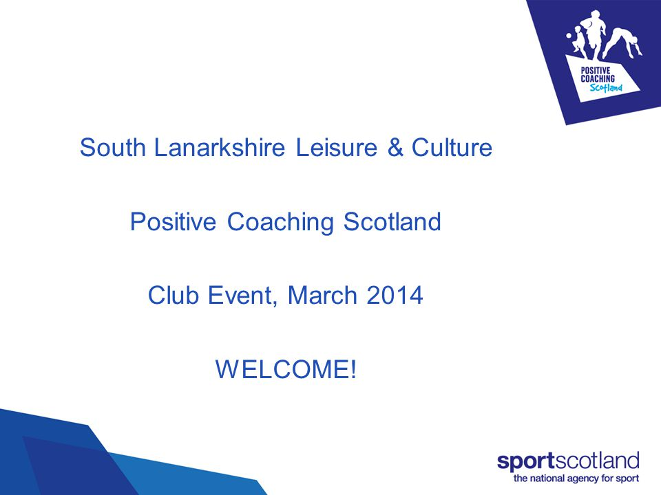 South Lanarkshire Positive Coaching Scotland Club Event, March 2014 The aim of the event: Positive Coaching Scotland Community Sports Hubs SLLC Club SL Scheme Guest presentations Challenges
