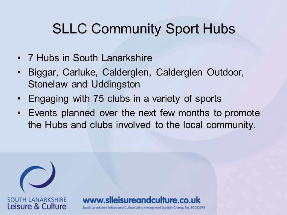 Find out more Hub Quarterly E-Newsletter online www.slleisureandculture.co.uk/info/468/community_sport_hubs Contact Community Sport Hub Officer, Fiona Mathie at Fiona.mathie@southlanarkshireleisure.co.uk Follow on twitter at @SLLC_CSH