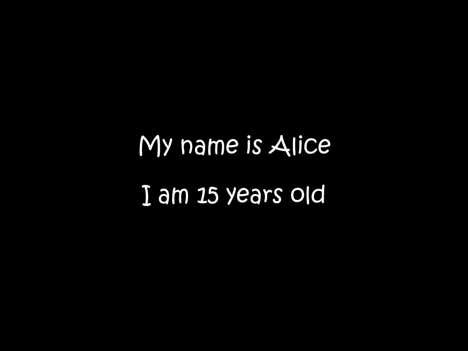 My name is Alice I am 15 years old
