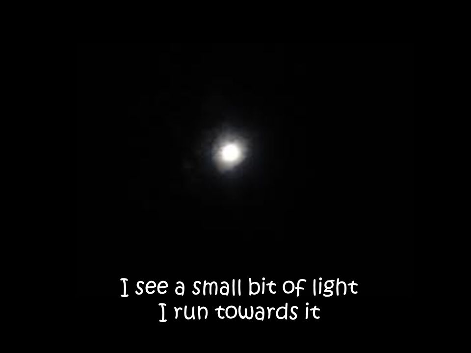 I see a small bit of light I run towards it