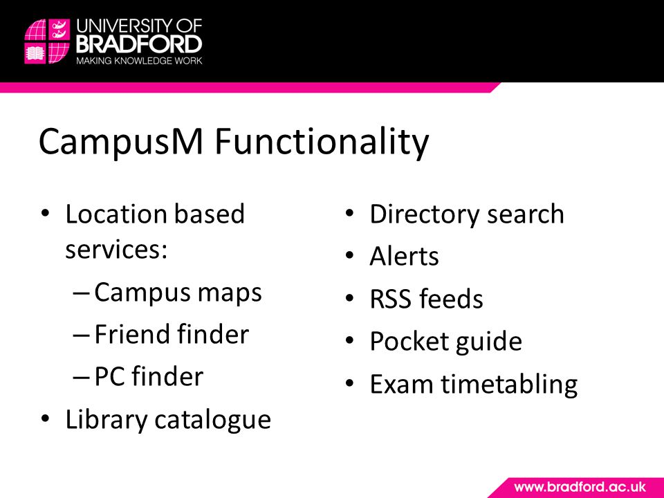 CampusM Functionality Not included in our version (yet): – iTunesU – Personalised timetabling Other possible versions of CampusM – CampusM for Open Days – CampusM for conferences