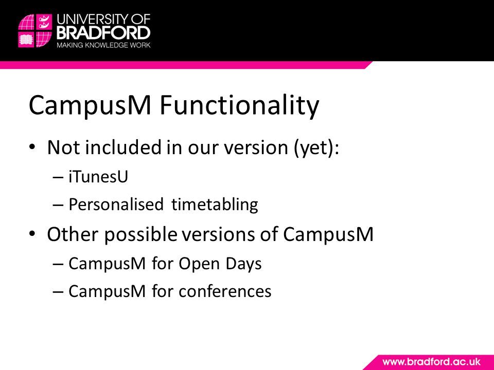 CampusM Functionality Not included in our version (yet): – iTunesU – Personalised timetabling Other possible versions of CampusM – CampusM for Open Da