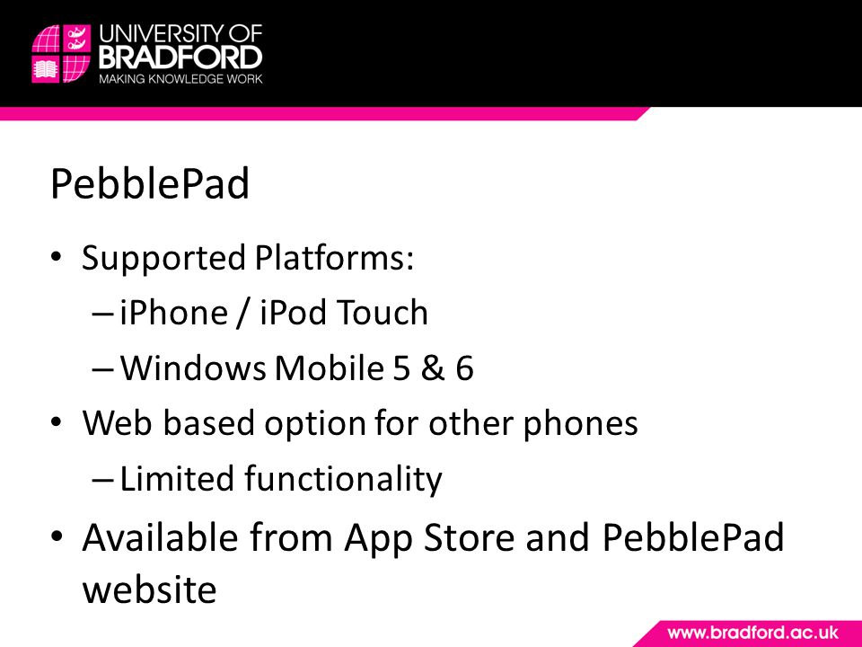 PebblePad Supported Platforms: – iPhone / iPod Touch – Windows Mobile 5 & 6 Web based option for other phones – Limited functionality Available from A