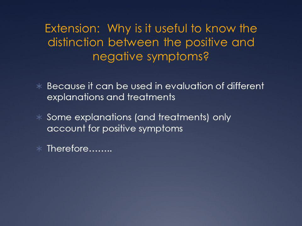 Extension: Why is it useful to know the distinction between the positive and negative symptoms.