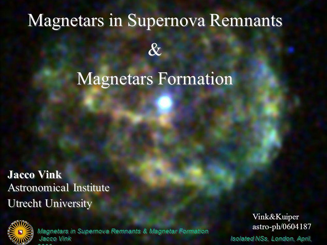 Magnetars in Supernova Remnants & Magnetar Formation Jacco Vink Isolated NSs, London, April, 2006 Magnetars in Supernova Remnants & Magnetar Formation Jacco Vink Isolated NSs, London, April, 2006 Jacco Vink Astronomical Institute Utrecht University Jacco Vink Astronomical Institute Utrecht University Magnetars in Supernova Remnants & Magnetars Formation Magnetars in Supernova Remnants & Magnetars Formation Vink&Kuiper astro-ph/0604187