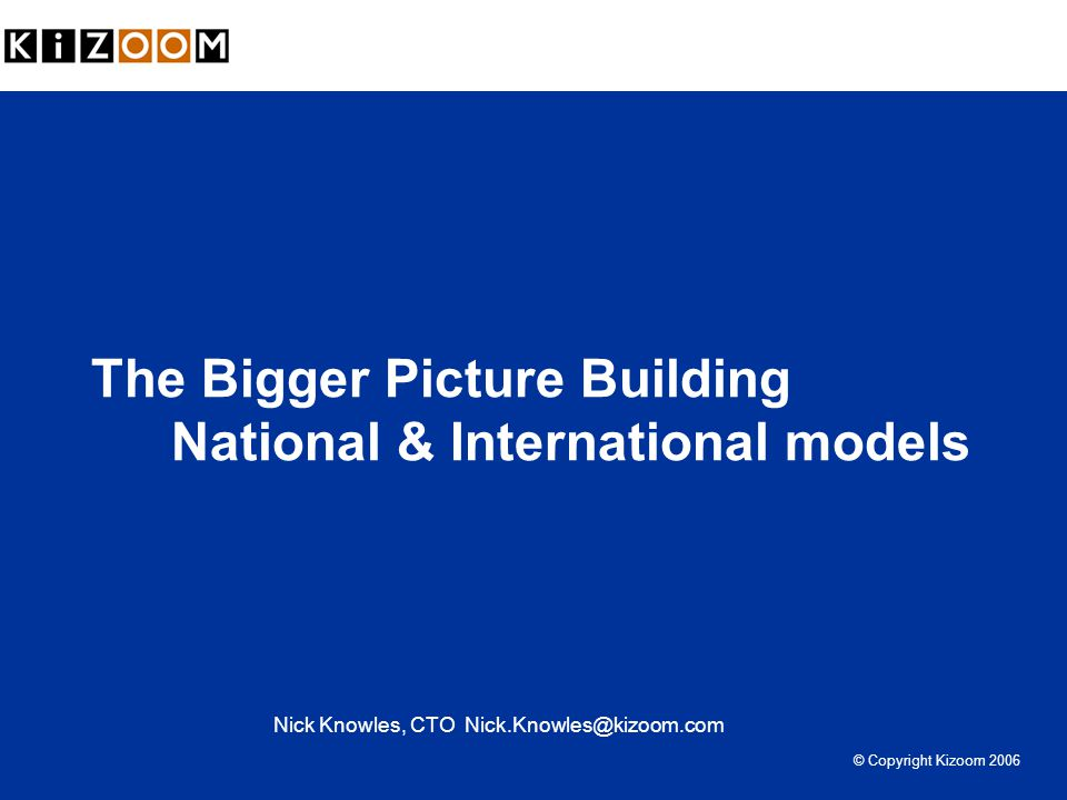 The Bigger Picture Building National & International models Nick Knowles, CTO Nick.Knowles@kizoom.com © Copyright Kizoom 2006