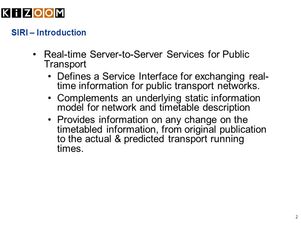 2 SIRI – Introduction Real-time Server-to-Server Services for Public Transport Defines a Service Interface for exchanging real- time information for p