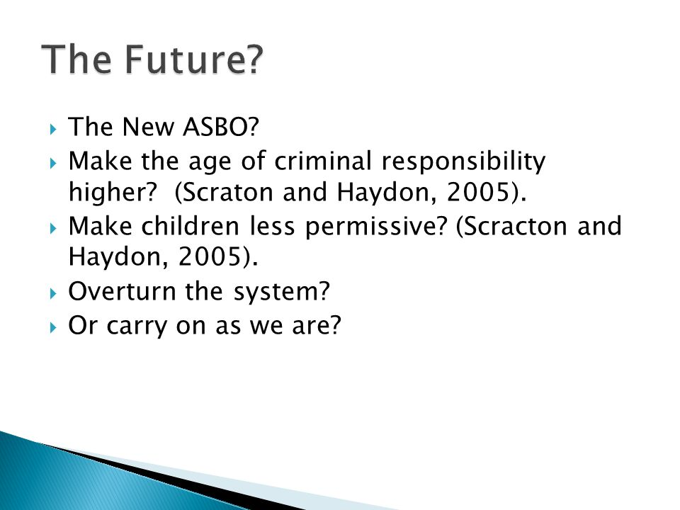  The New ASBO?  Make the age of criminal responsibility higher? (Scraton and Haydon, 2005).  Make children less permissive? (Scracton and Haydon, 2