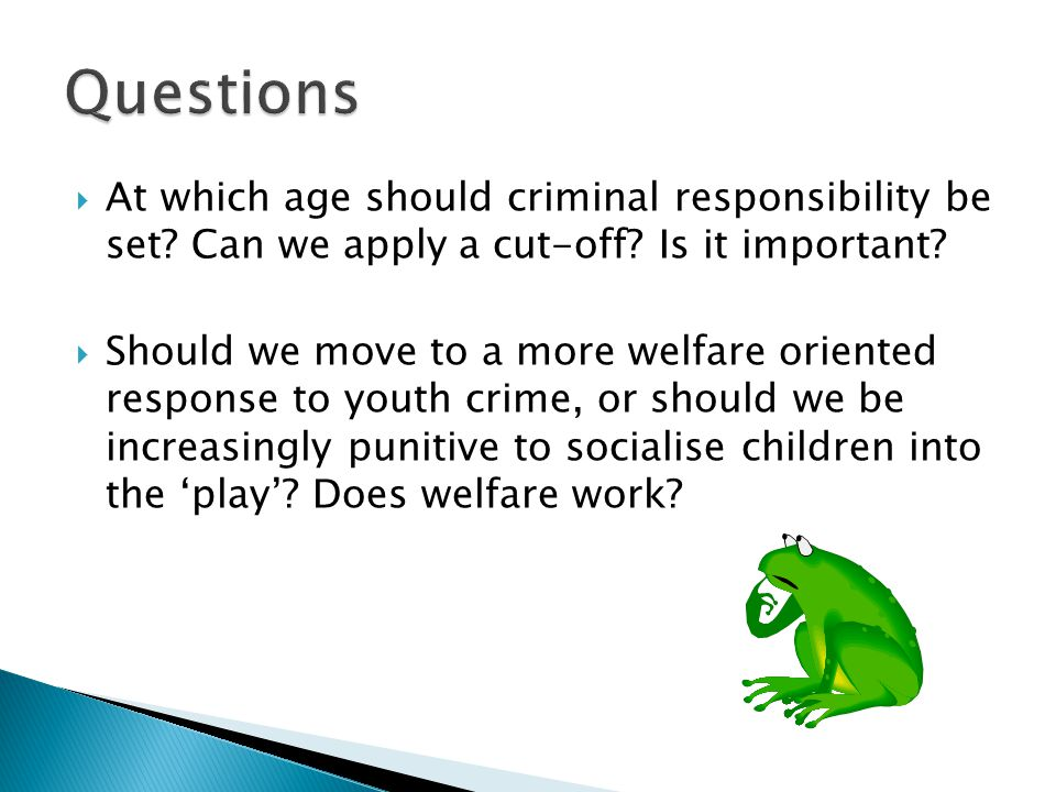  At which age should criminal responsibility be set? Can we apply a cut-off? Is it important?  Should we move to a more welfare oriented response to