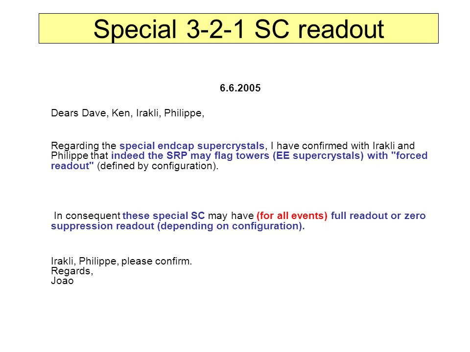 Special 3-2-1 SC readout 6.6.2005 Dears Dave, Ken, Irakli, Philippe, Regarding the special endcap supercrystals, I have confirmed with Irakli and Philippe that indeed the SRP may flag towers (EE supercrystals) with forced readout (defined by configuration).