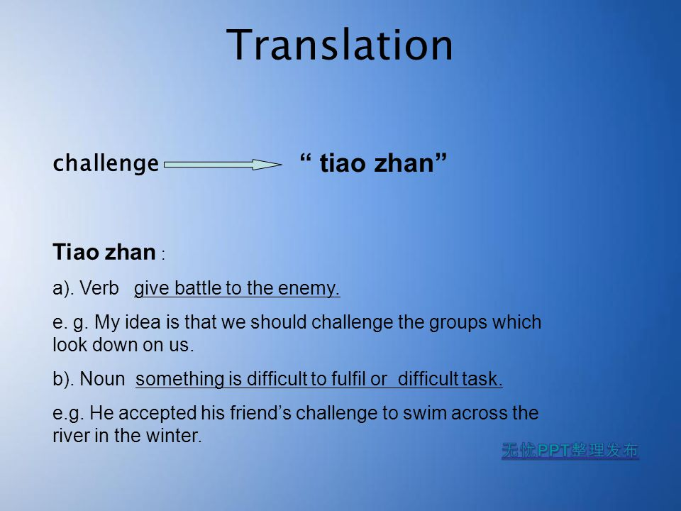 "Translation challenge "" tiao zhan"" Tiao zhan : a). Verb give battle to the enemy. e. g. My idea is that we should challenge the groups which look down"
