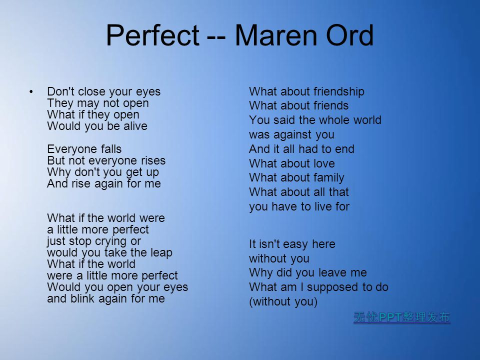 Perfect -- Maren Ord Don't close your eyes They may not open What if they open Would you be alive Everyone falls But not everyone rises Why don't you