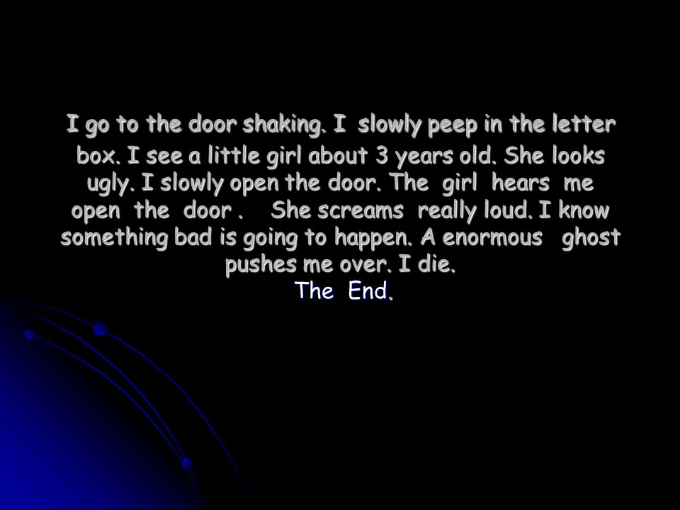 I go to the door shaking. I slowly peep in the letter box.
