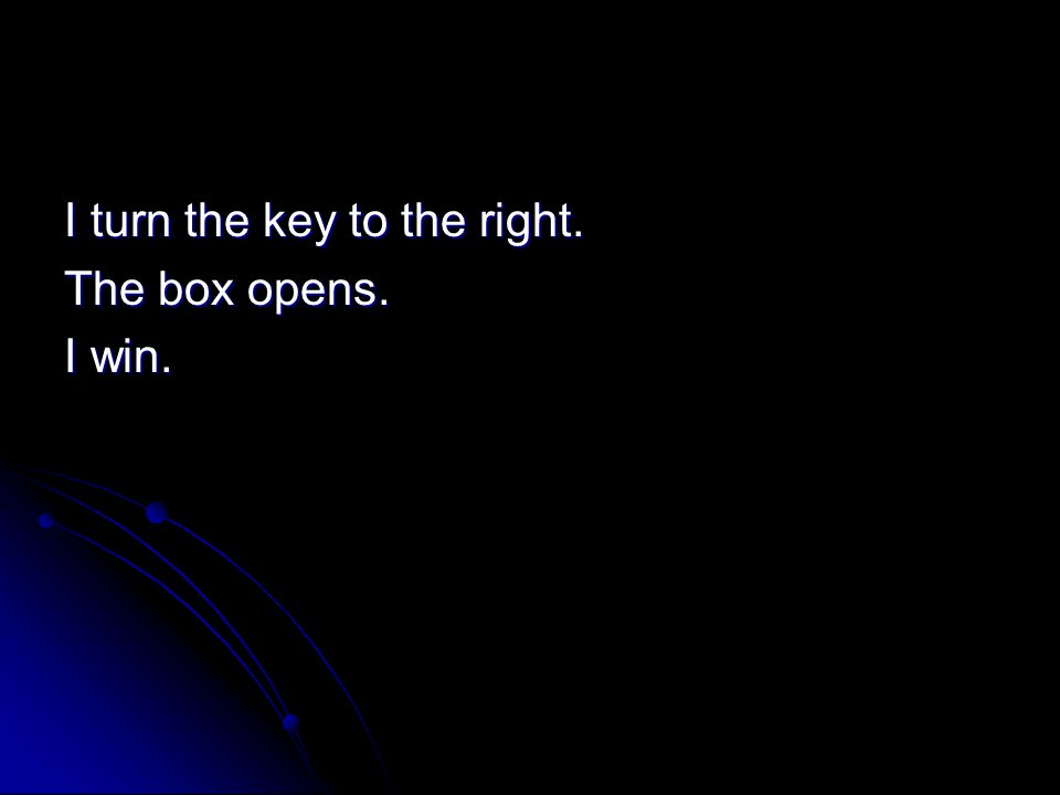 I turn the key to the right. The box opens. I win.