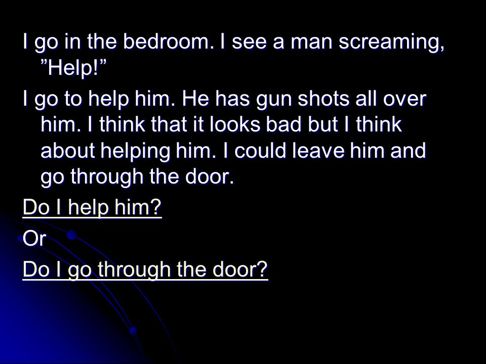 I go in the bedroom. I see a man screaming, Help! I go to help him.