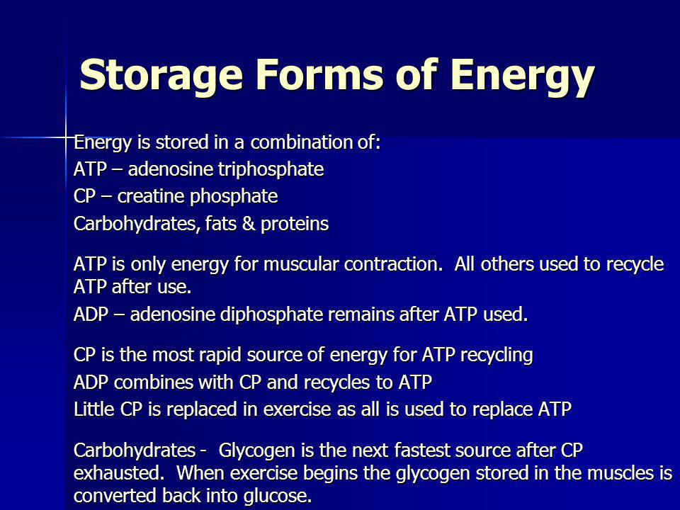 Energy is stored in a combination of: ATP – adenosine triphosphate CP – creatine phosphate Carbohydrates, fats & proteins ATP is only energy for muscu