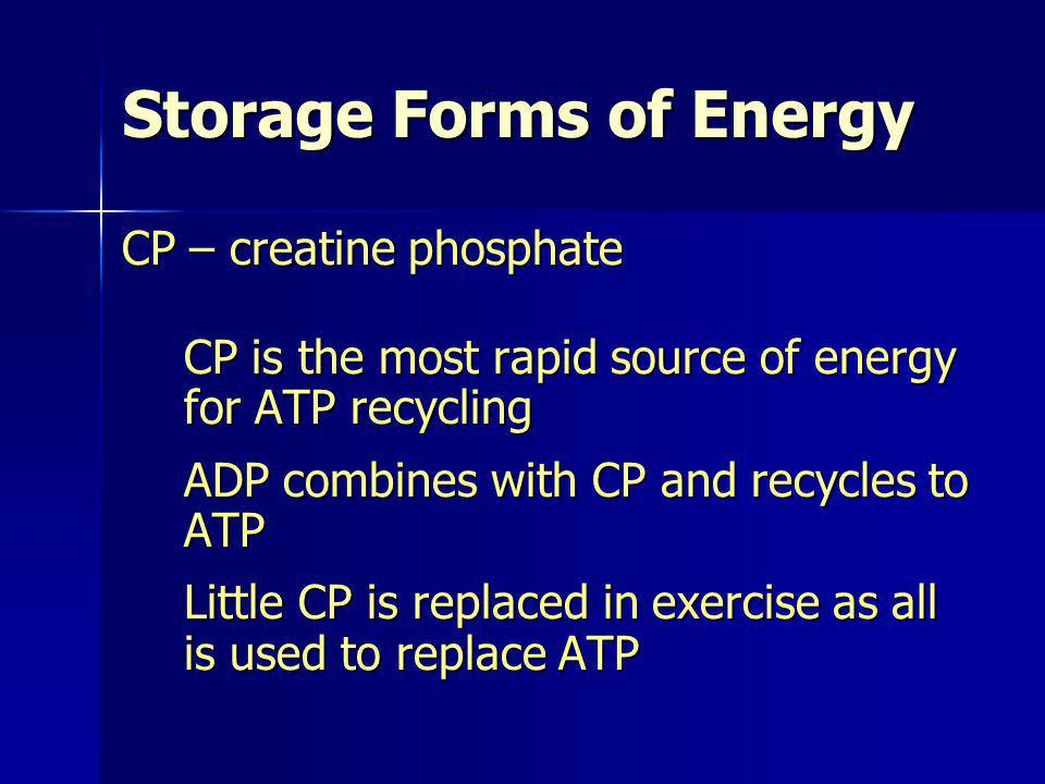 CP – creatine phosphate CP is the most rapid source of energy for ATP recycling ADP combines with CP and recycles to ATP Little CP is replaced in exer