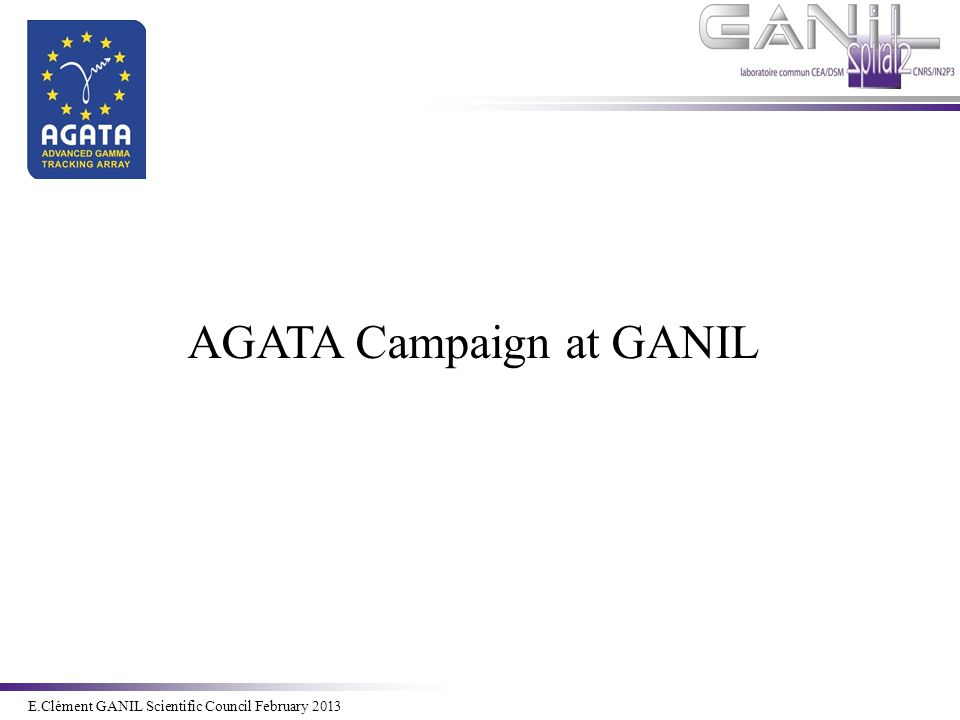 E.Clément Novembre 2011 E.Clément GANIL Scientific Council February 2013 Outline  Status of AGATA  Preparation to the GANIL campaign  Performances simulations of the AGATA array  AGATA@GANIL: Project Organization and Planning  Report of the working Group