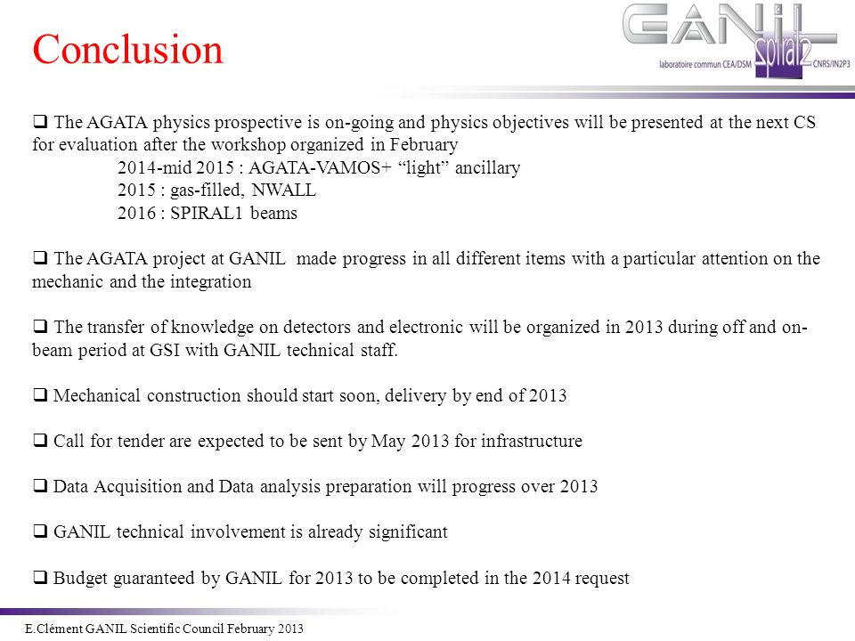 E.Clément Novembre 2011 Conclusion E.Clément GANIL Scientific Council February 2013  The AGATA physics prospective is on-going and physics objectives will be presented at the next CS for evaluation after the workshop organized in February 2014-mid 2015 : AGATA-VAMOS+ light ancillary 2015 : gas-filled, NWALL 2016 : SPIRAL1 beams  The AGATA project at GANIL made progress in all different items with a particular attention on the mechanic and the integration  The transfer of knowledge on detectors and electronic will be organized in 2013 during off and on- beam period at GSI with GANIL technical staff.