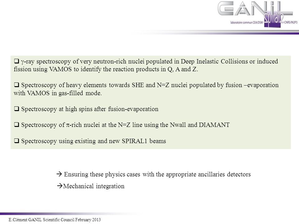 E.Clément Novembre 2011 E.Clément GANIL Scientific Council February 2013   -ray spectroscopy of very neutron-rich nuclei populated in Deep Inelastic Collisions or induced fission using VAMOS to identify the reaction products in Q, A and Z.