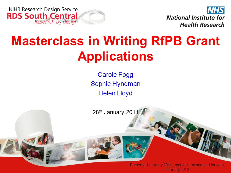 Masterclass in Writing RfPB Grant Applications 28 th January 2011 Carole Fogg Sophie Hyndman Helen Lloyd Presented January 2011; updated and adapted f