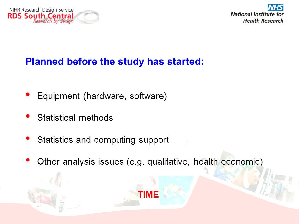 Planned before the study has started: Equipment (hardware, software) Statistical methods Statistics and computing support Other analysis issues (e.g.