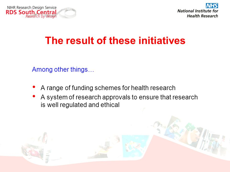 Among other things… A range of funding schemes for health research A system of research approvals to ensure that research is well regulated and ethica