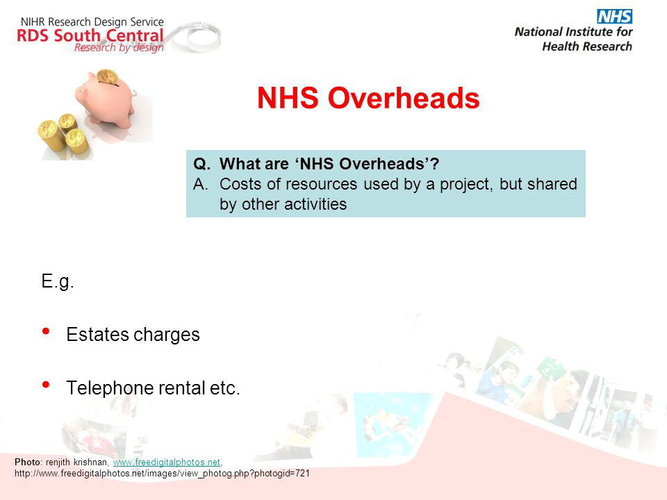 NHS Overheads E.g. Estates charges Telephone rental etc. Q. What are 'NHS Overheads'? A.Costs of resources used by a project, but shared by other acti